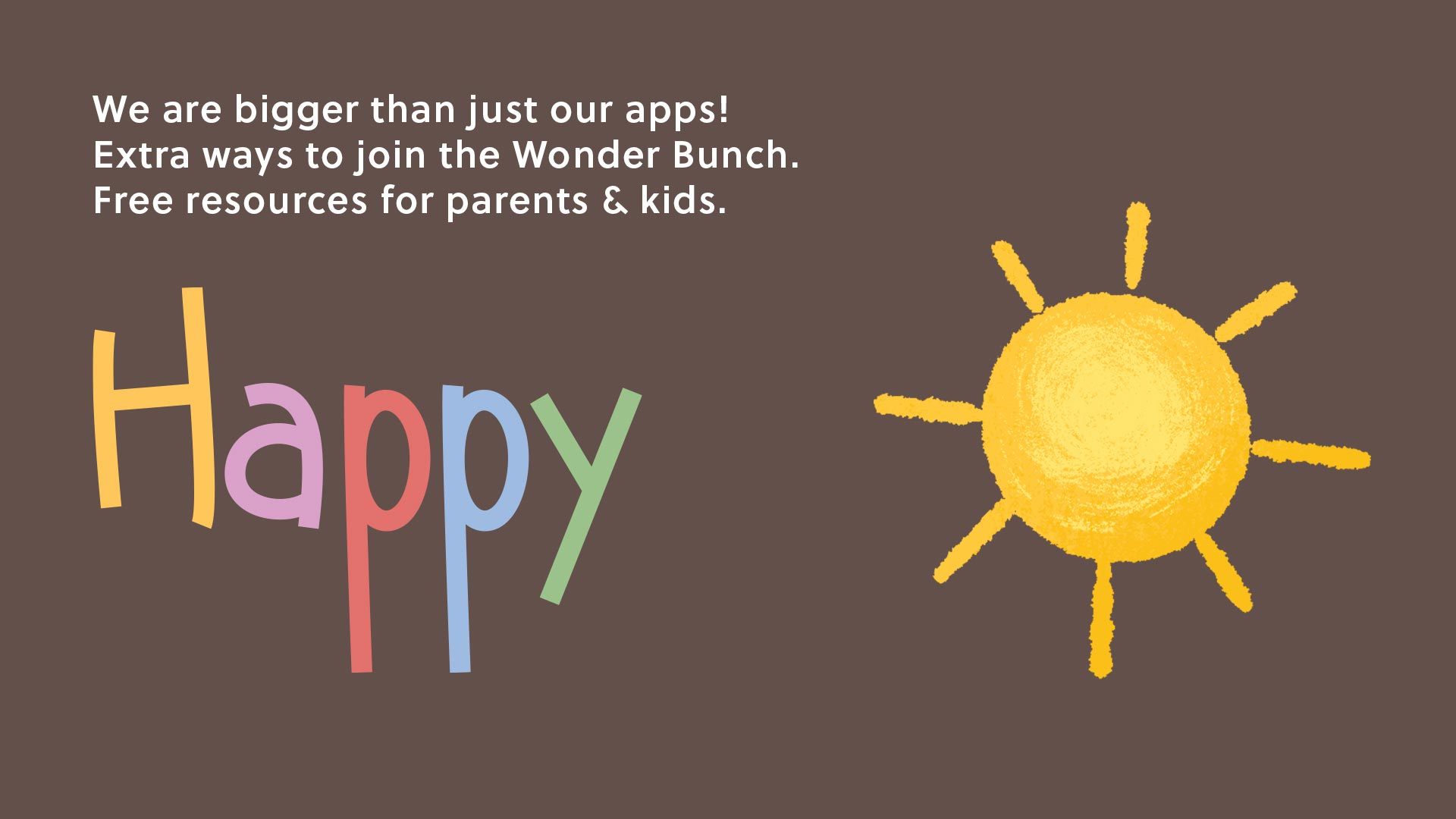 Happy - We are bigger than just our apps! Extra ways to join the Wonder Bunch. Free resources for parents and kids.